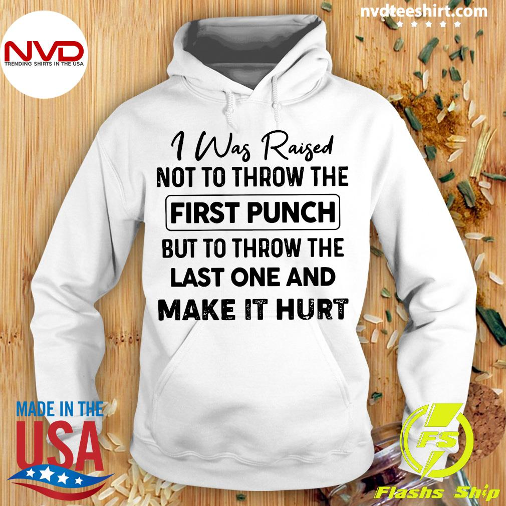 I Was Raised Not To Throw The First Punch But To Throw The Last One And Make It Hurt Shirt