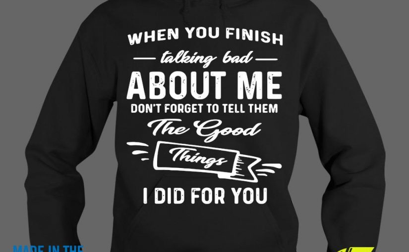 When You Finish Talking Bad About Me Don't Forget To Tell Them The Good I Did For You Hoodie