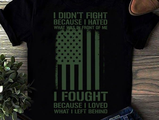 I Didn't Fight Because I Hated What Was In Front Of Me I Fought Because I Loved What I Left Behind Shirt