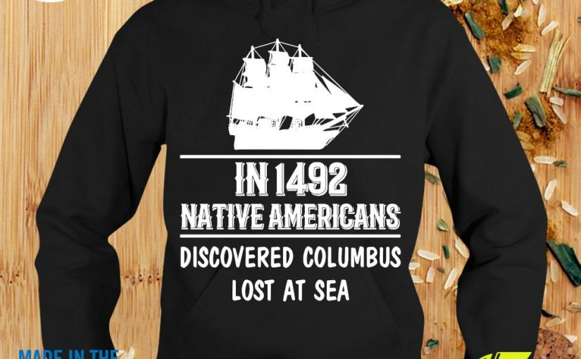 Nice In 1492 Native Americans Discovered Columbus Lost At SeaShirt