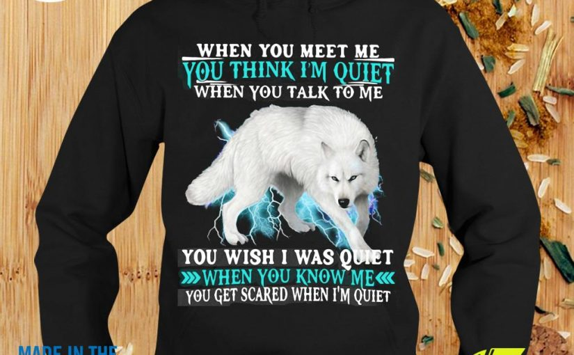 When You Meet Me You Think I'm Quiet You Wish I Was Quiet When You Know Me Wolf Shirt